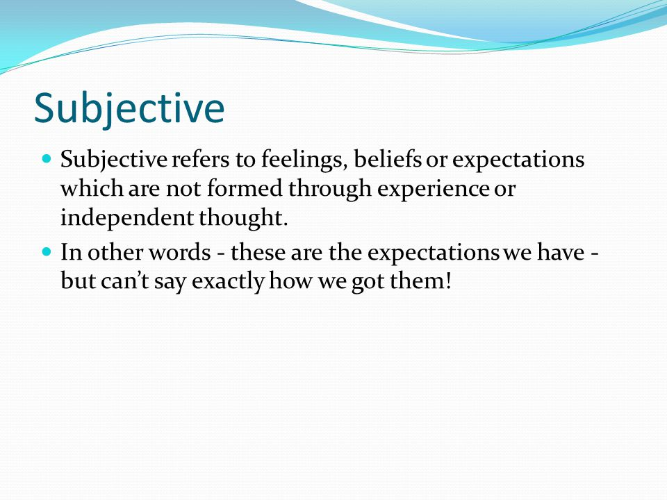 Subjective Subjective refers to feelings, beliefs or expectations which are not formed through experience or independent thought.