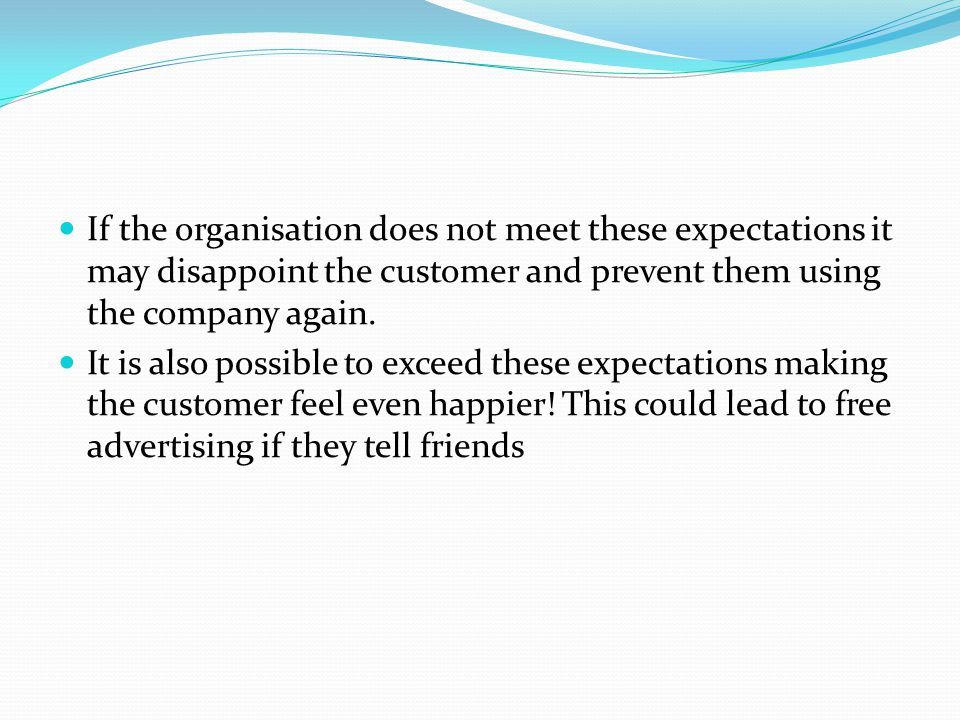 If the organisation does not meet these expectations it may disappoint the customer and prevent them using the company again.