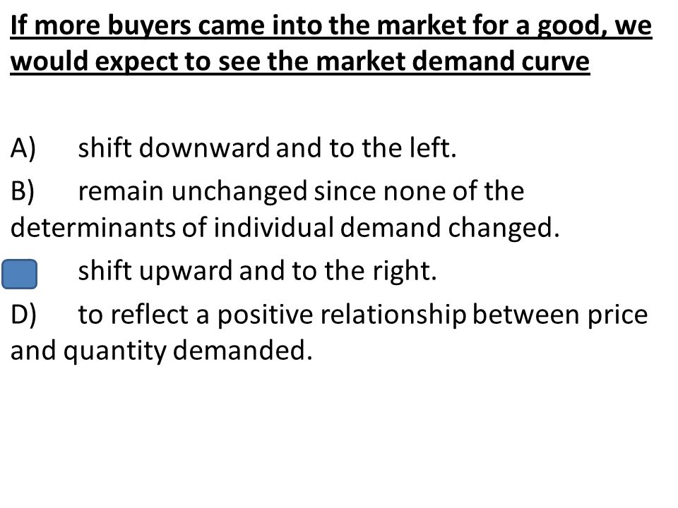 If more buyers came into the market for a good, we would expect to see the market demand curve