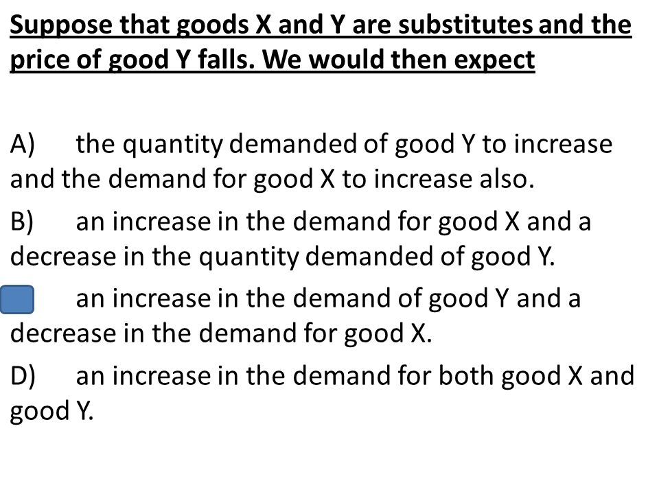 Suppose that goods X and Y are substitutes and the price of good Y falls. We would then expect