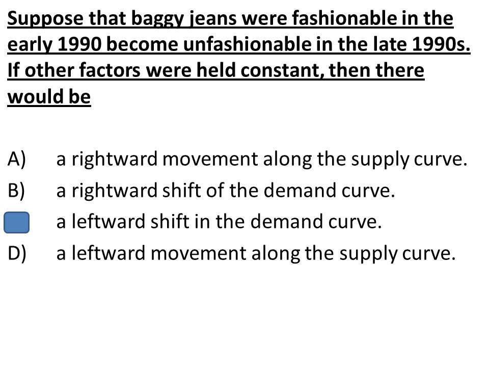 Suppose that baggy jeans were fashionable in the early 1990 become unfashionable in the late 1990s. If other factors were held constant, then there would be