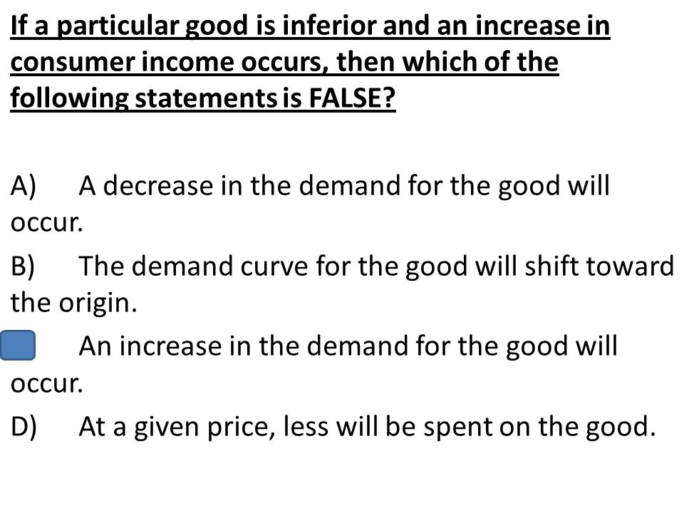 If a particular good is inferior and an increase in consumer income occurs, then which of the following statements is FALSE