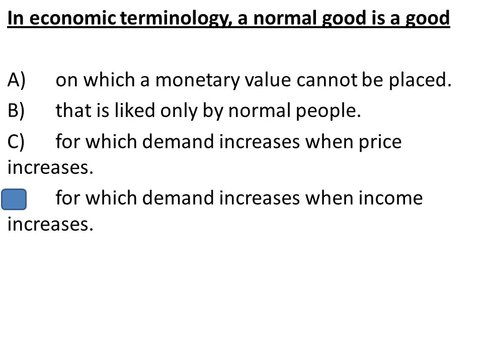 In economic terminology, a normal good is a good
