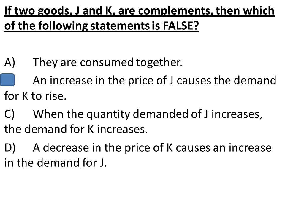 If two goods, J and K, are complements, then which of the following statements is FALSE