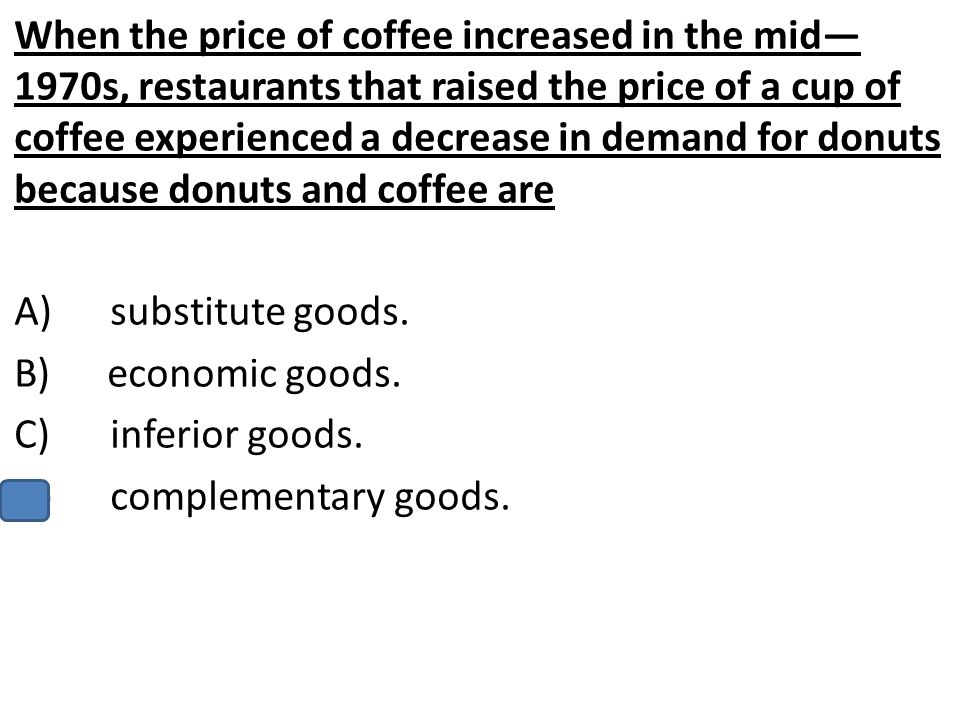 When the price of coffee increased in the mid—1970s, restaurants that raised the price of a cup of coffee experienced a decrease in demand for donuts because donuts and coffee are