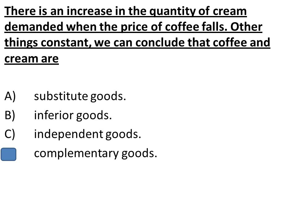 There is an increase in the quantity of cream demanded when the price of coffee falls. Other things constant, we can conclude that coffee and cream are