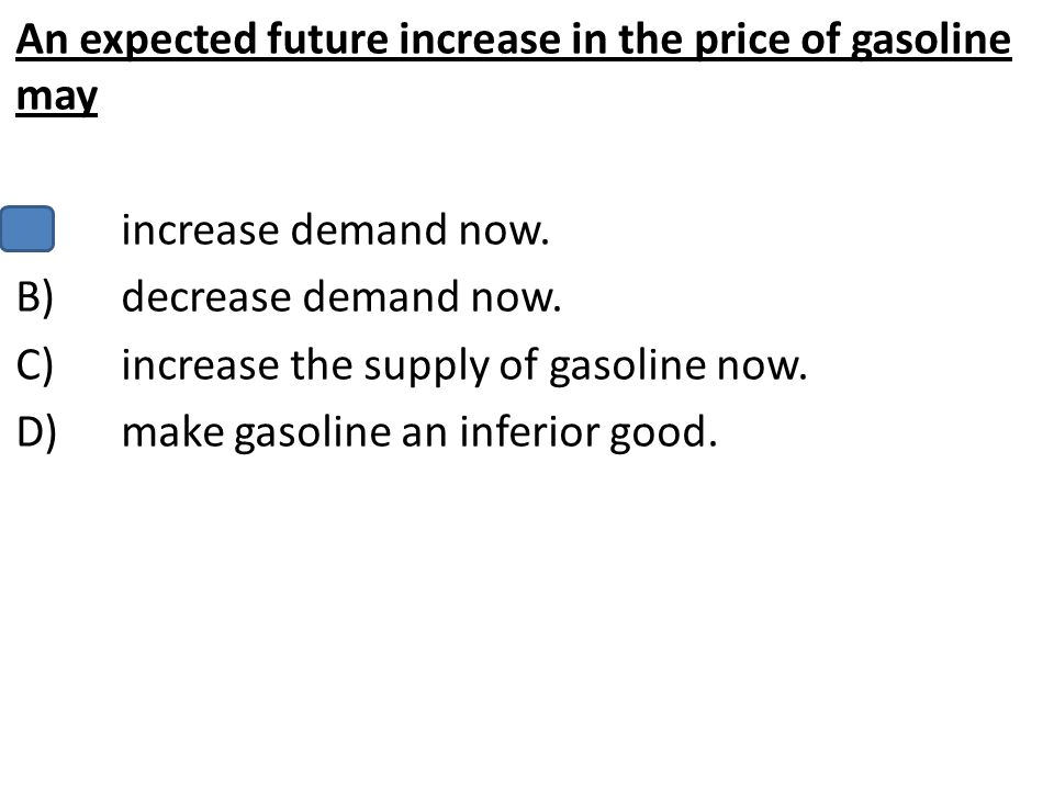 An expected future increase in the price of gasoline may