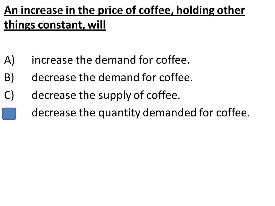 An increase in the price of coffee, holding other things constant, will