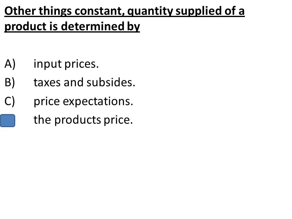 Other things constant, quantity supplied of a product is determined by