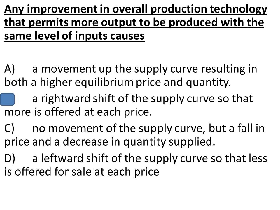 Any improvement in overall production technology that permits more output to be produced with the same level of inputs causes