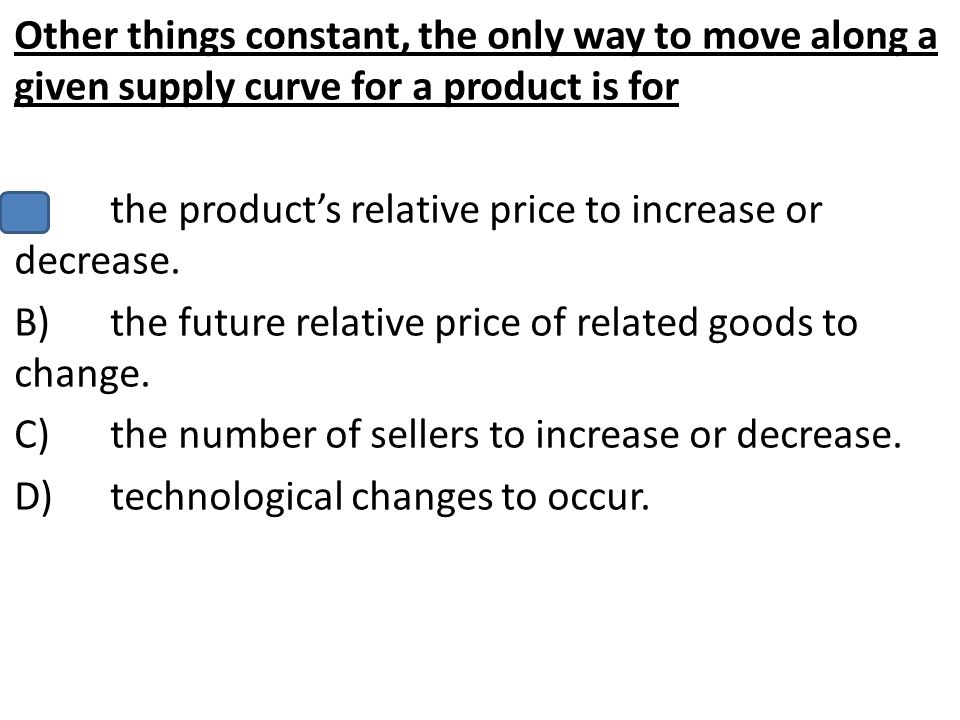 Other things constant, the only way to move along a given supply curve for a product is for