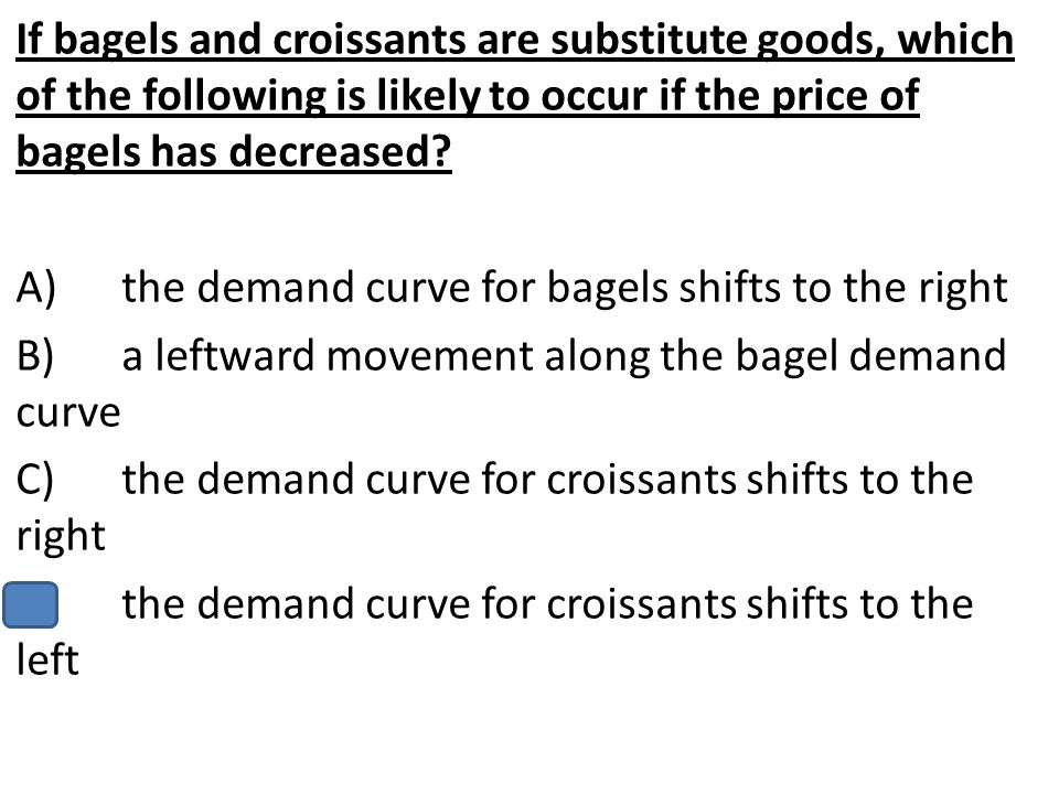 If bagels and croissants are substitute goods, which of the following is likely to occur if the price of bagels has decreased