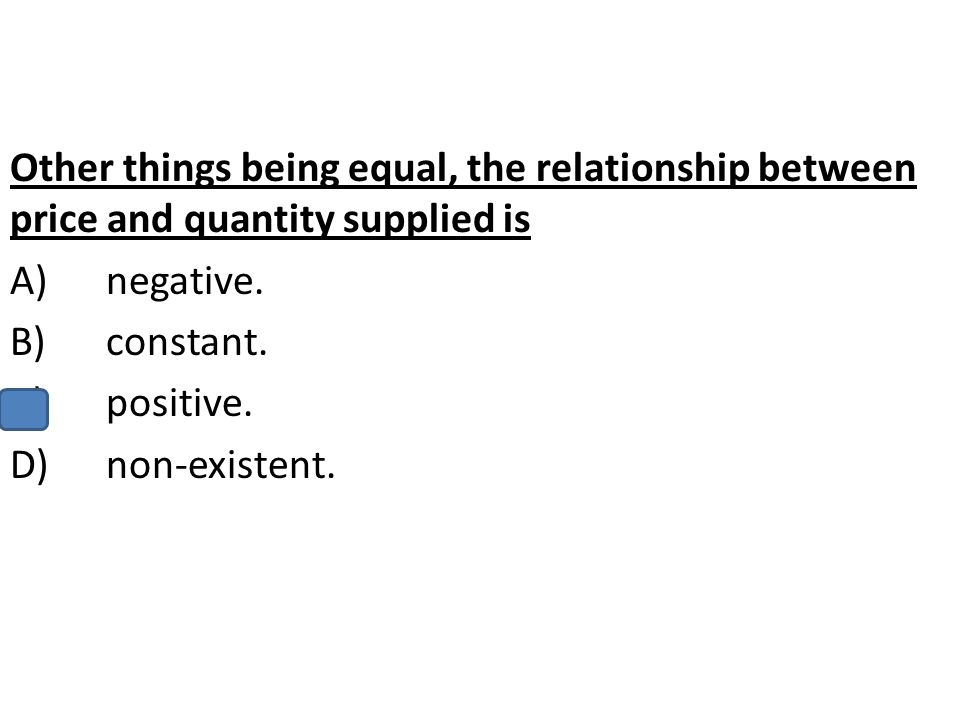 Other things being equal, the relationship between price and quantity supplied is
