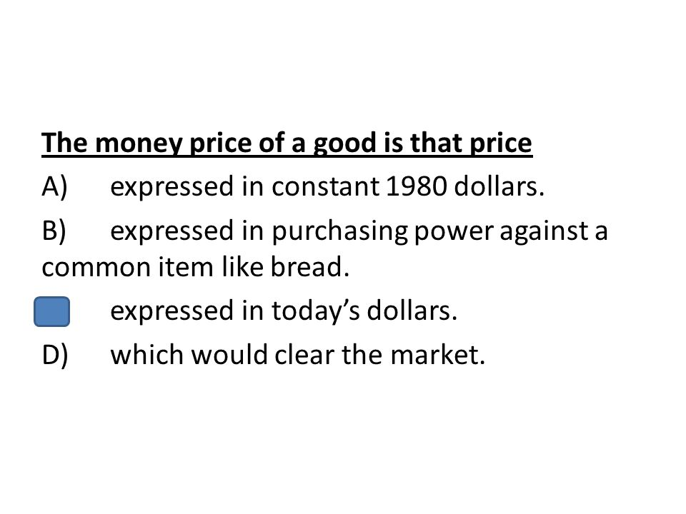 The money price of a good is that price A) expressed in constant 1980 dollars.