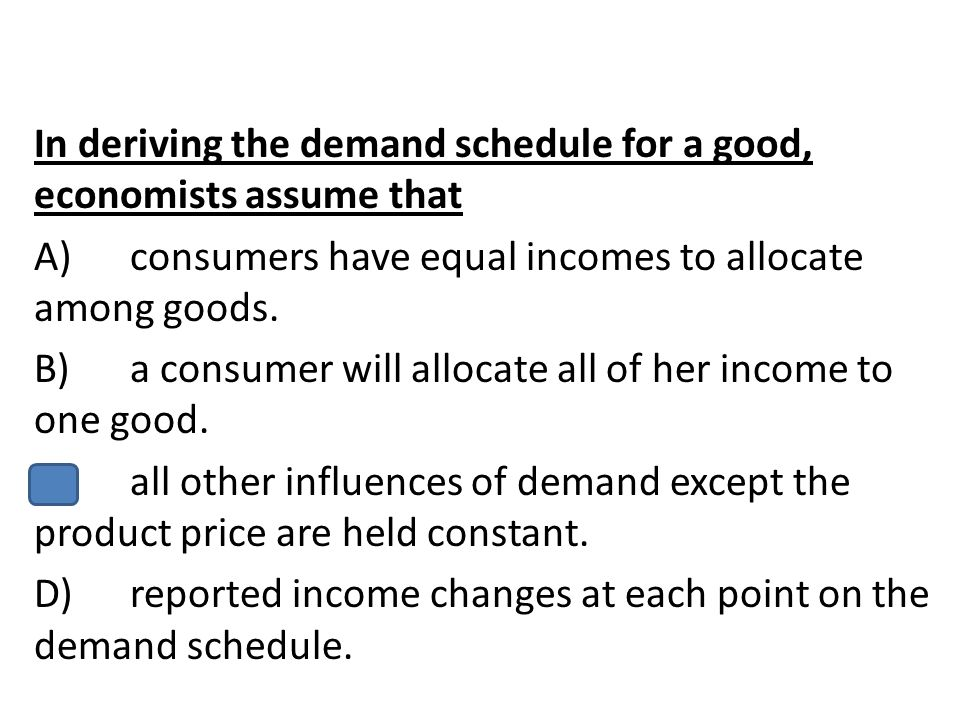 In deriving the demand schedule for a good, economists assume that A) consumers have equal incomes to allocate among goods.
