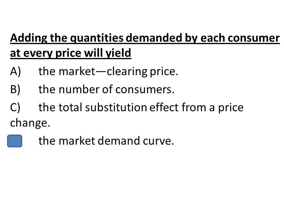 Adding the quantities demanded by each consumer at every price will yield