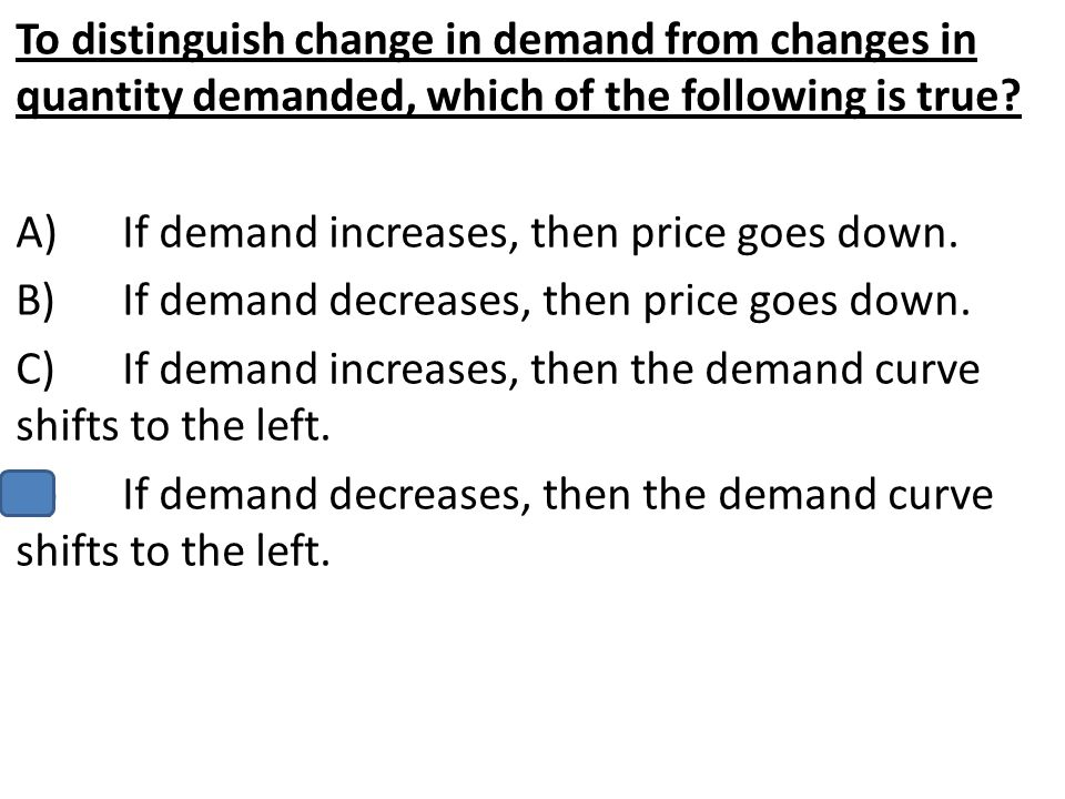 To distinguish change in demand from changes in quantity demanded, which of the following is true