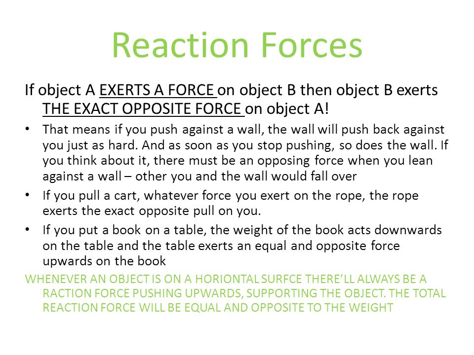 Reaction Forces If object A EXERTS A FORCE on object B then object B exerts THE EXACT OPPOSITE FORCE on object A!