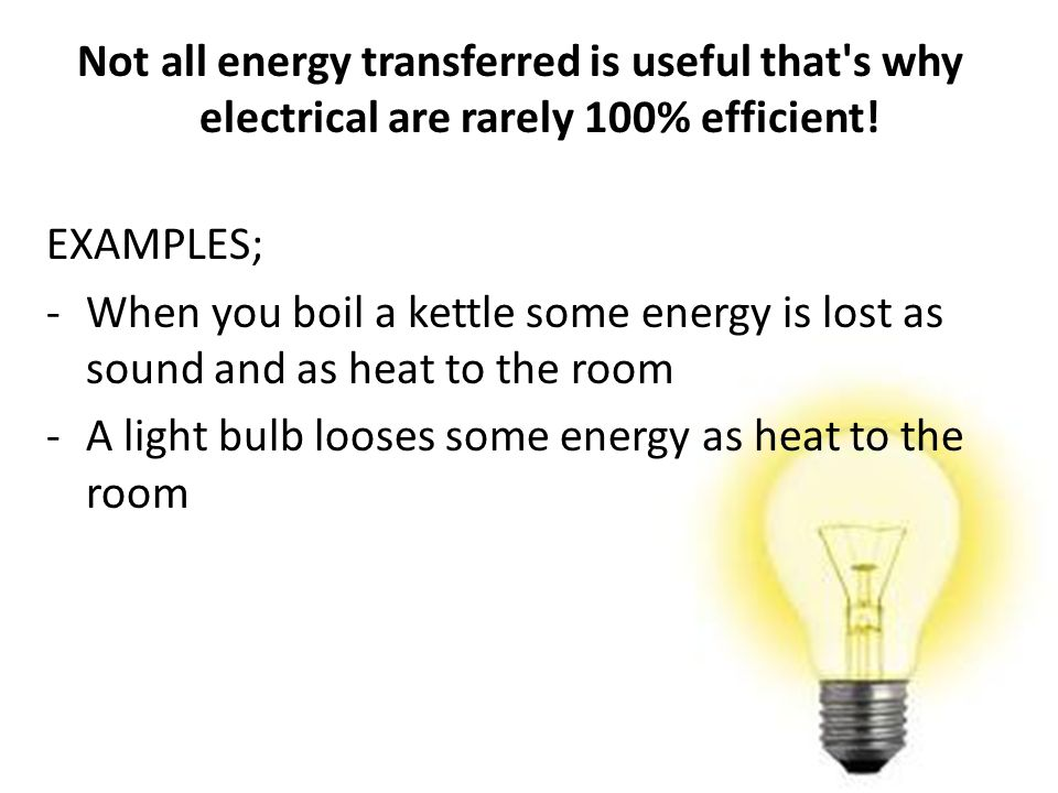 Not all energy transferred is useful that s why electrical are rarely 100% efficient!