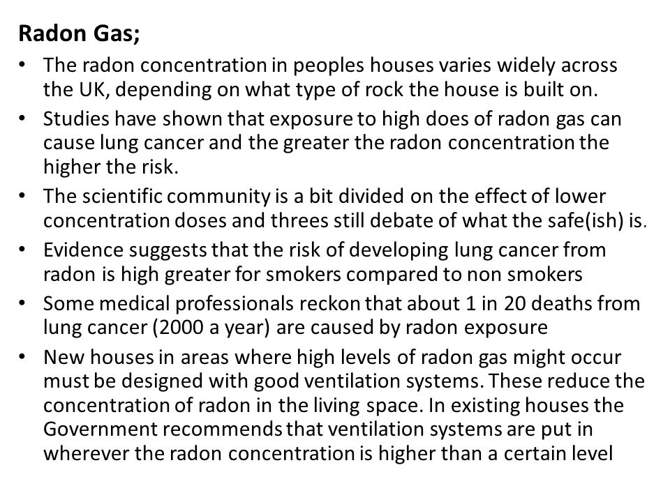 Radon Gas; The radon concentration in peoples houses varies widely across the UK, depending on what type of rock the house is built on.