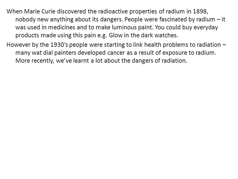 When Marie Curie discovered the radioactive properties of radium in 1898, nobody new anything about its dangers.