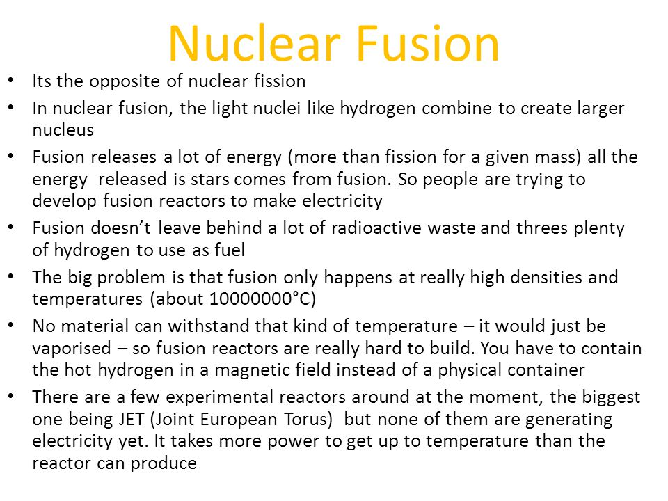 Nuclear Fusion Its the opposite of nuclear fission