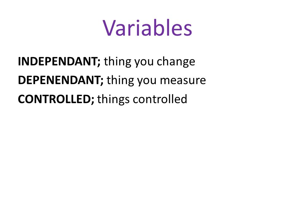 Variables INDEPENDANT; thing you change DEPENENDANT; thing you measure CONTROLLED; things controlled