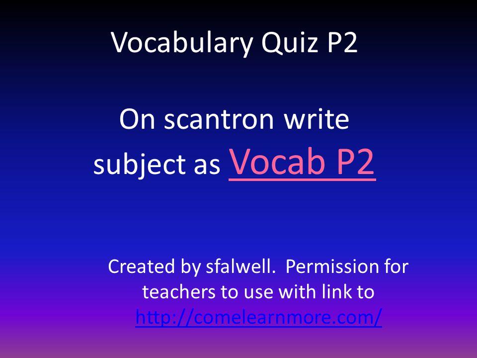 Vocabulary Quiz P2 On scantron write subject as Vocab P2