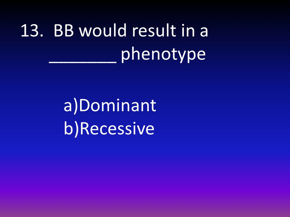 13. BB would result in a _______ phenotype