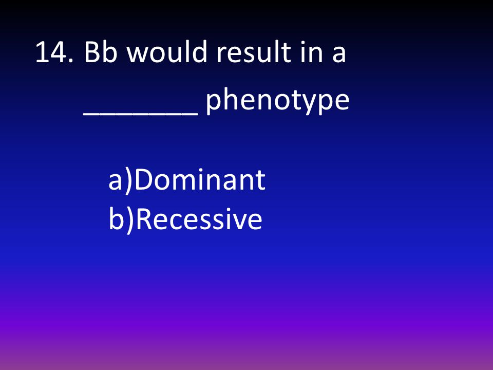 14. Bb would result in a _______ phenotype
