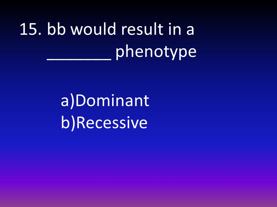 15. bb would result in a _______ phenotype
