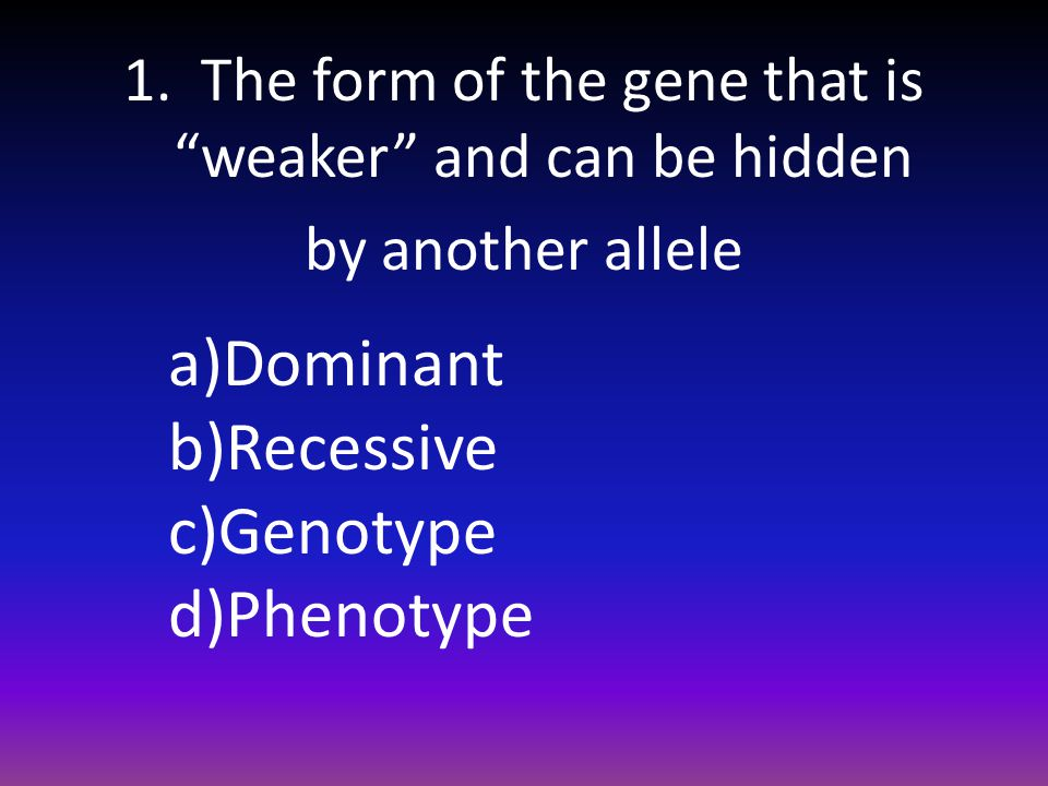 1. The form of the gene that is weaker and can be hidden