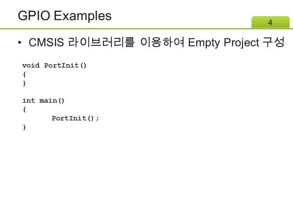 GPIO Examples CMSIS 라이브러리를 이용하여 Empty Project 구성 void PortInit() { }