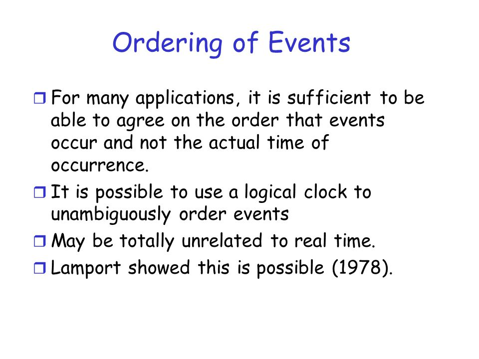 Ordering of Events For many applications, it is sufficient to be able to agree on the order that events occur and not the actual time of occurrence.
