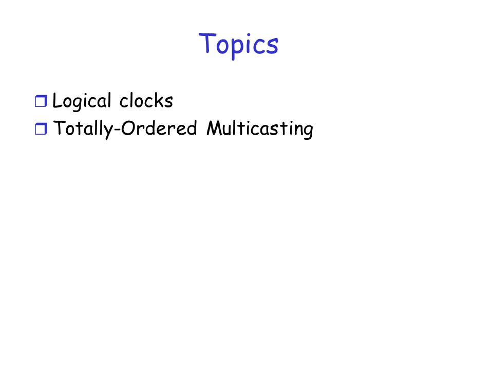 Topics Logical clocks Totally-Ordered Multicasting