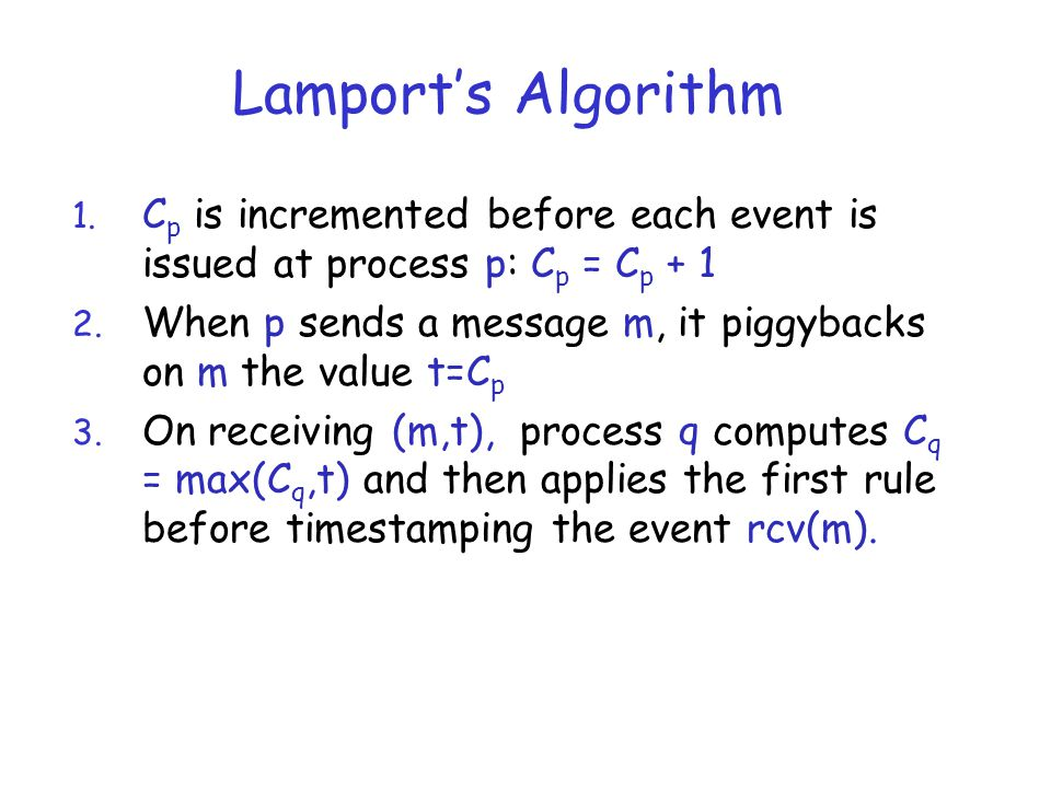Lamport's Algorithm Cp is incremented before each event is issued at process p: Cp = Cp + 1.