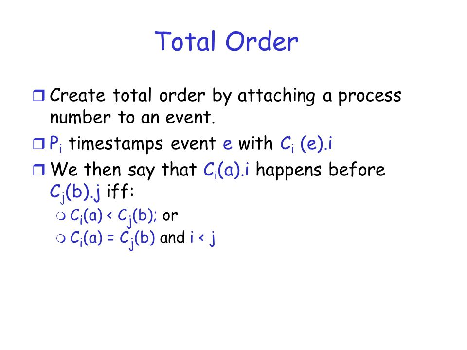 Total Order Create total order by attaching a process number to an event. Pi timestamps event e with Ci (e).i.