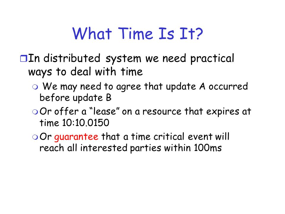 What Time Is It In distributed system we need practical ways to deal with time. We may need to agree that update A occurred before update B.
