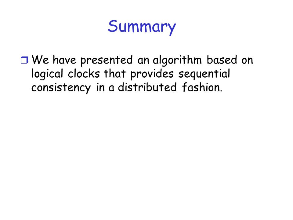 Summary We have presented an algorithm based on logical clocks that provides sequential consistency in a distributed fashion.