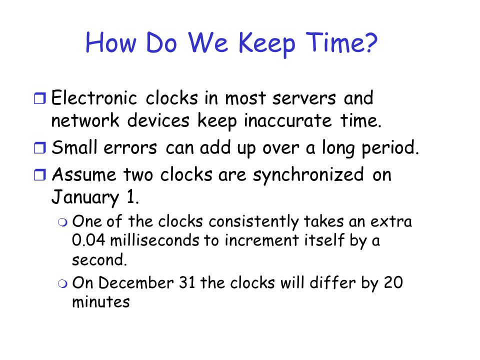 How Do We Keep Time Electronic clocks in most servers and network devices keep inaccurate time. Small errors can add up over a long period.