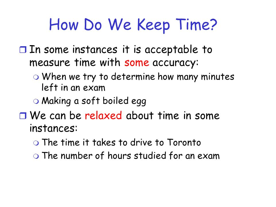 How Do We Keep Time In some instances it is acceptable to measure time with some accuracy: