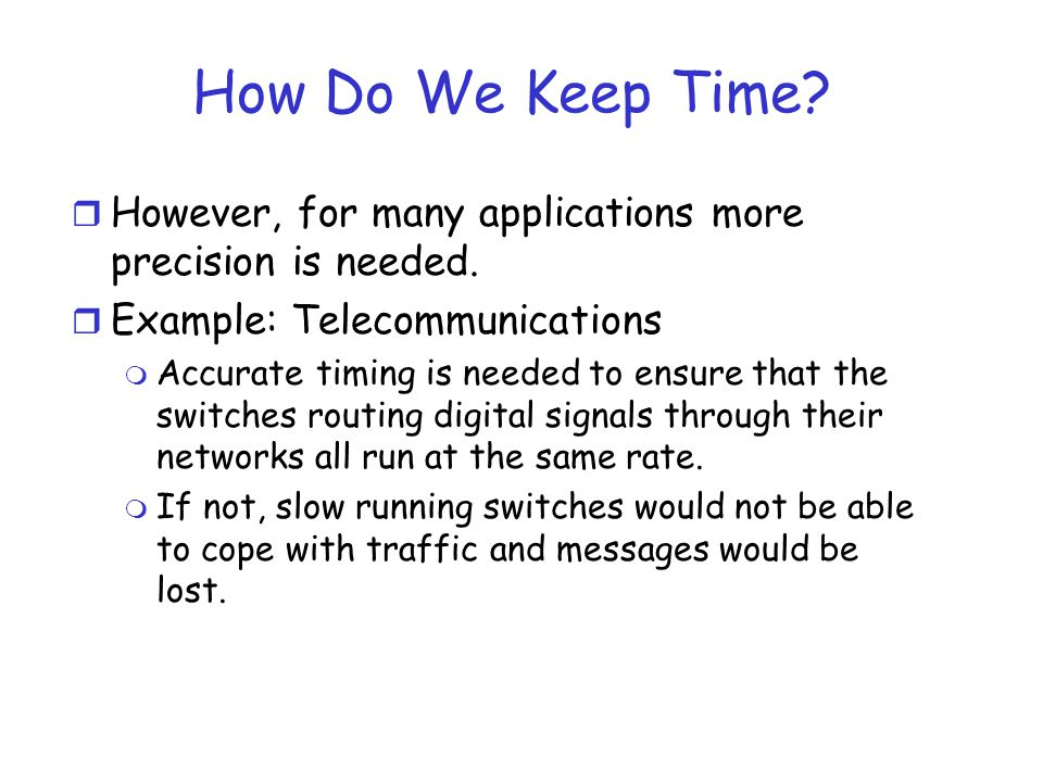 How Do We Keep Time However, for many applications more precision is needed. Example: Telecommunications.