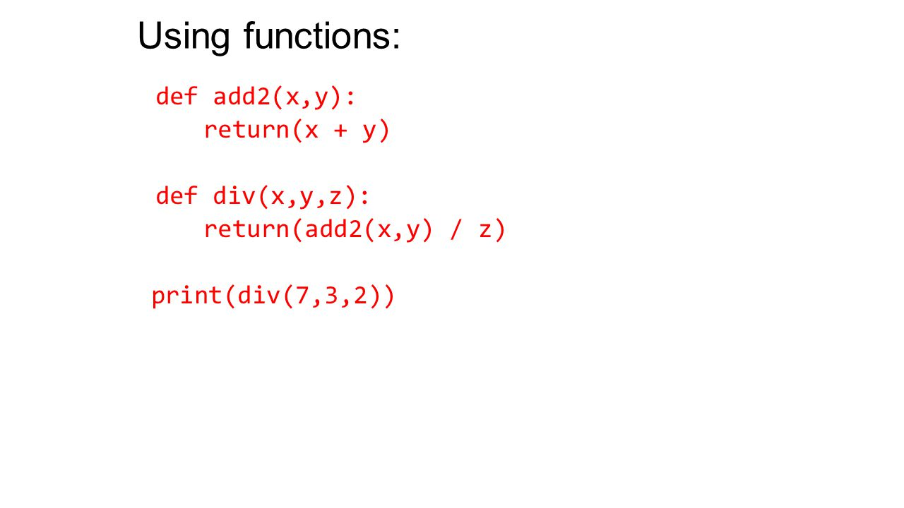 Using functions: def add2(x,y): return(x + y) def div(x,y,z): return(add2(x,y) / z) print(div(7,3,2))