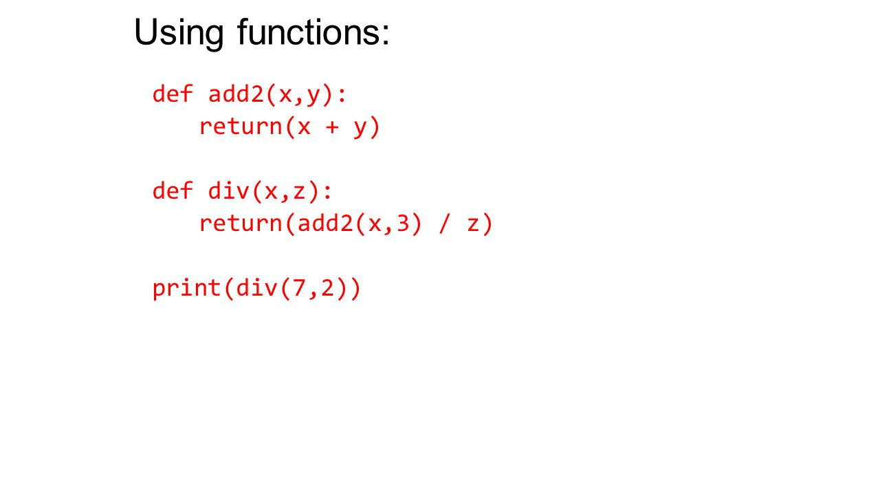 Using functions: def add2(x,y): return(x + y) def div(x,z): return(add2(x,3) / z) print(div(7,2))