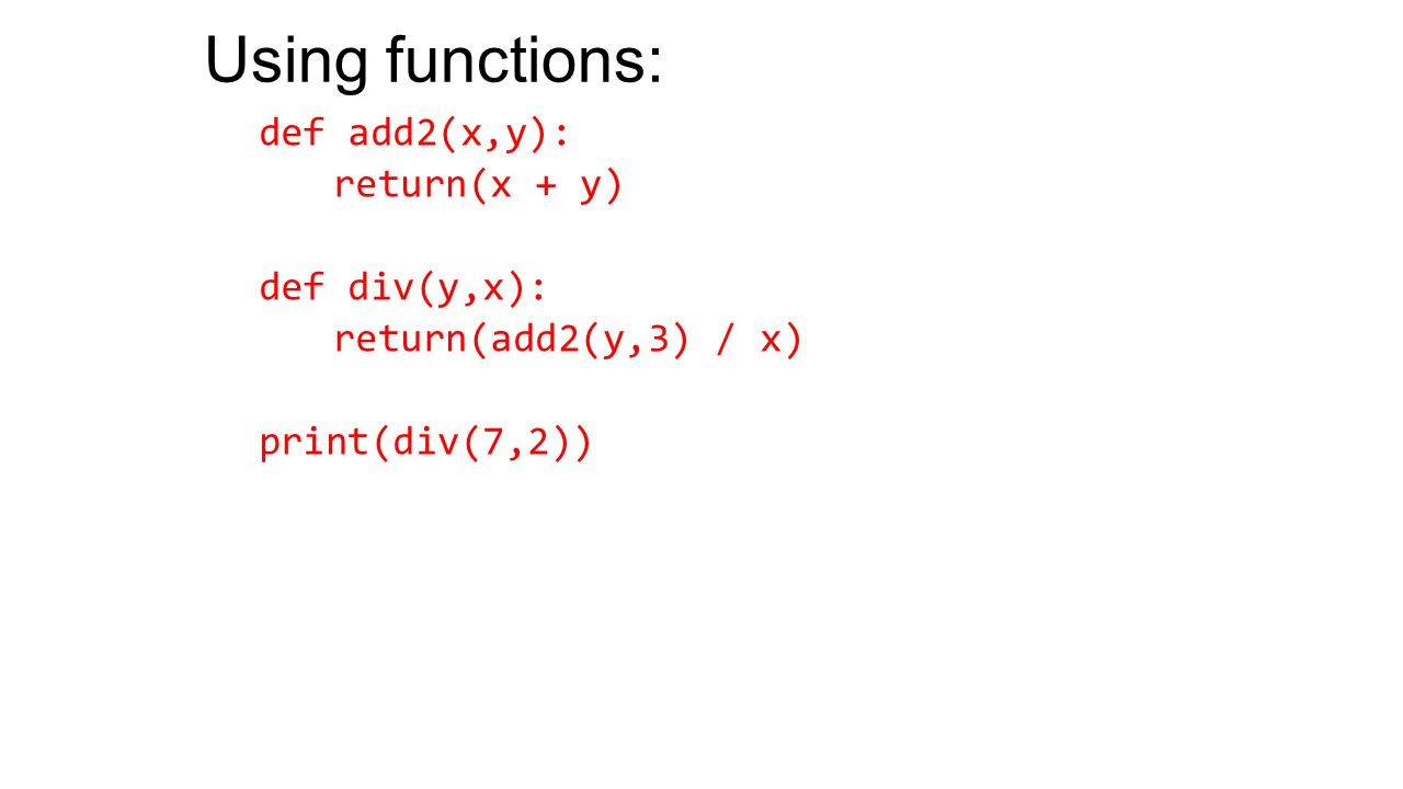 Using functions: def add2(x,y): return(x + y) def div(y,x): return(add2(y,3) / x) print(div(7,2))