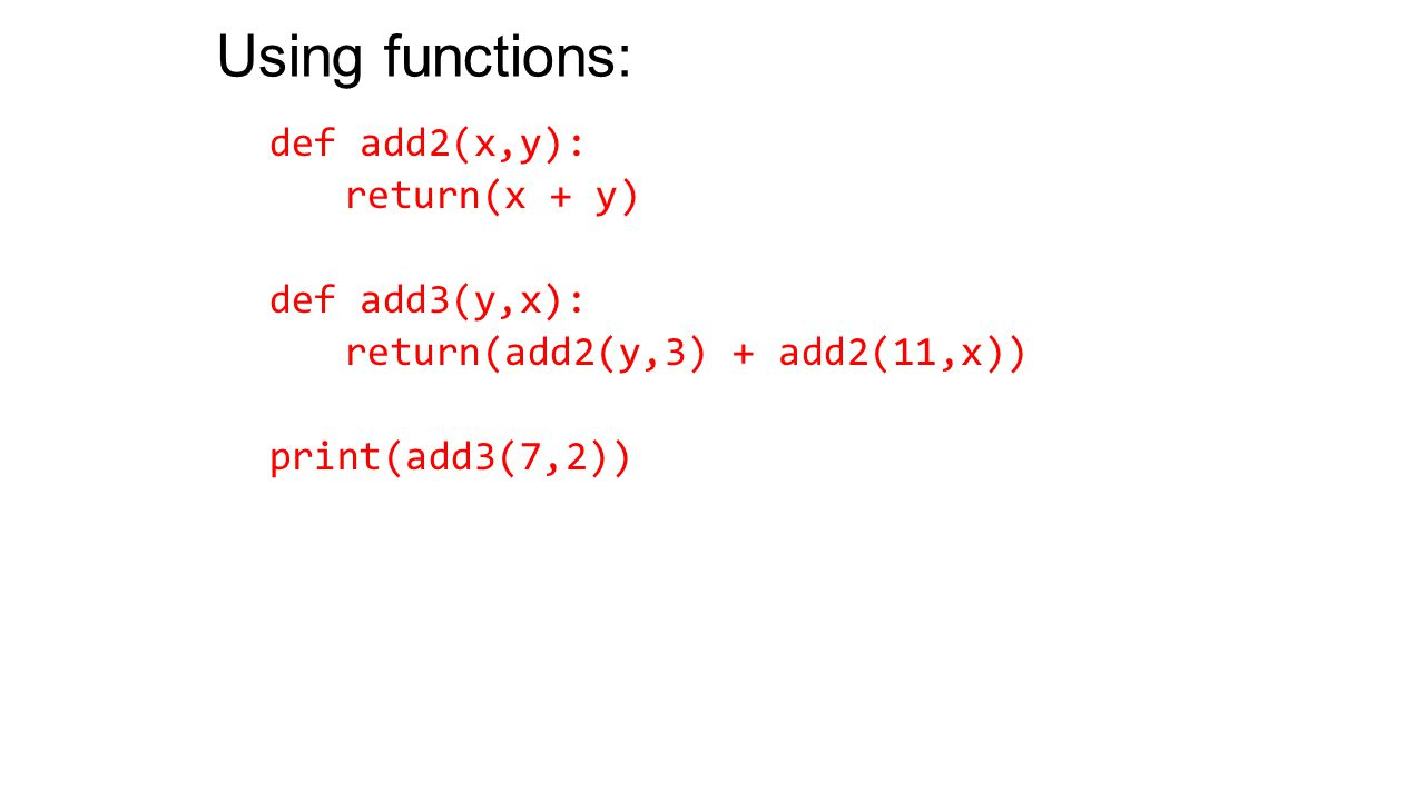 Using functions: def add2(x,y): return(x + y) def add3(y,x): return(add2(y,3) + add2(11,x)) print(add3(7,2))