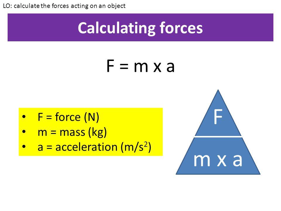 F m x a F = m x a Calculating forces F = force (N) m = mass (kg)