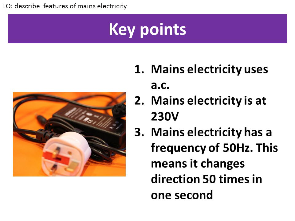 Key points Mains electricity uses a.c. Mains electricity is at 230V