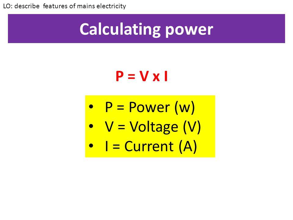 Calculating power P = V x I P = Power (w) V = Voltage (V)