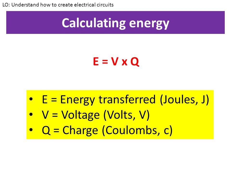 Calculating energy E = V x Q E = Energy transferred (Joules, J)